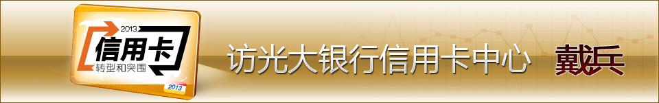 2013年信用卡转型和突围――光大银行信用卡中心总经理戴兵